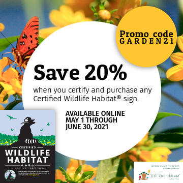 Save 20% when you certify and purchase any Certified Wildlife Habitat sign. Available online May 1 through June 30, 2021. Promo code GARDEN21